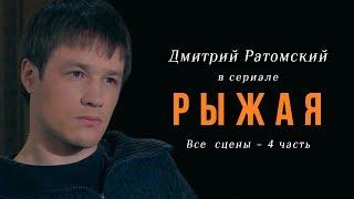 Дмитрий Ратомский в сериале «Рыжая». Часть 4