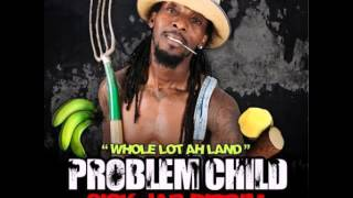 Problem child:-whole lot ah Land (sick jab riddim)