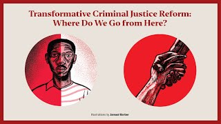Transformative Criminal Justice Reform: Where Do We Go from Here?