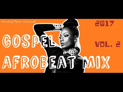 Gospel Afrobeat [Mix Vol. 2 ] 2017 | by Worship Fever Channel