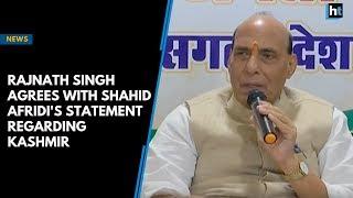Rajnath Singh agrees with Shahid Afridi's statement regarding Kashmir