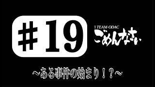 『TEAM-ODACのごめんなさい#19』〜ある事件の始まり!?〜