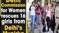 Delhi Commission for Women rescues 16 girls from Delhi's Munirka - #ANI News