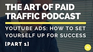 The Art of Paid Traffic Podcast | YouTube Ads: How to Set Yourself Up for Success (Part I)