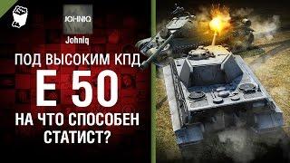 E 50 - На что способен статист? - Под высоким КПД №70 - от Johniq [World of Tanks]