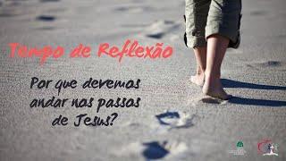 REFLEXÃO - POR QUE ANDAR NOS PASSOS DE JESUS?