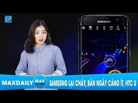 MaxDaily 29/03: Samsung lại cháy, bán ngày càng ít, HTC U