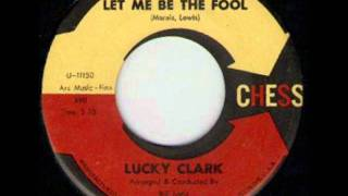 LUCKY CLARK - LET ME BE THE FOOL - CHESS 1806.wmv