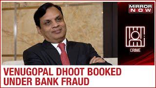 CBI FIR files against Videocon's Venugopal Dhoot for PSU Bank's fraud case