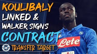 KOULIBALY LINKED WITH MAN CITY & WALKER SIGNS CONTRACT | TRANSFER TARGET