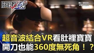 超音波結合VR肚裡寶寶看得清清楚楚 開刀也能360度無死角!? 關鍵時刻 20180306-3 黃創夏