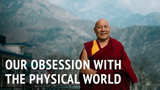 Geshe Lhakdor – Our Obsession with the Physical World