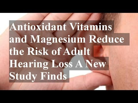 Antioxidant Vitamins and Magnesium Reduce the Risk of Adult Hearing Loss A New Study Finds