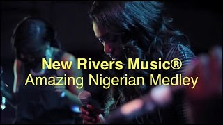 New Rivers Music® // Amazing Nigerian Medley
