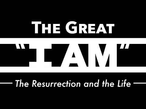 """The Great """"I Am"""": The Resurrection And The Life 