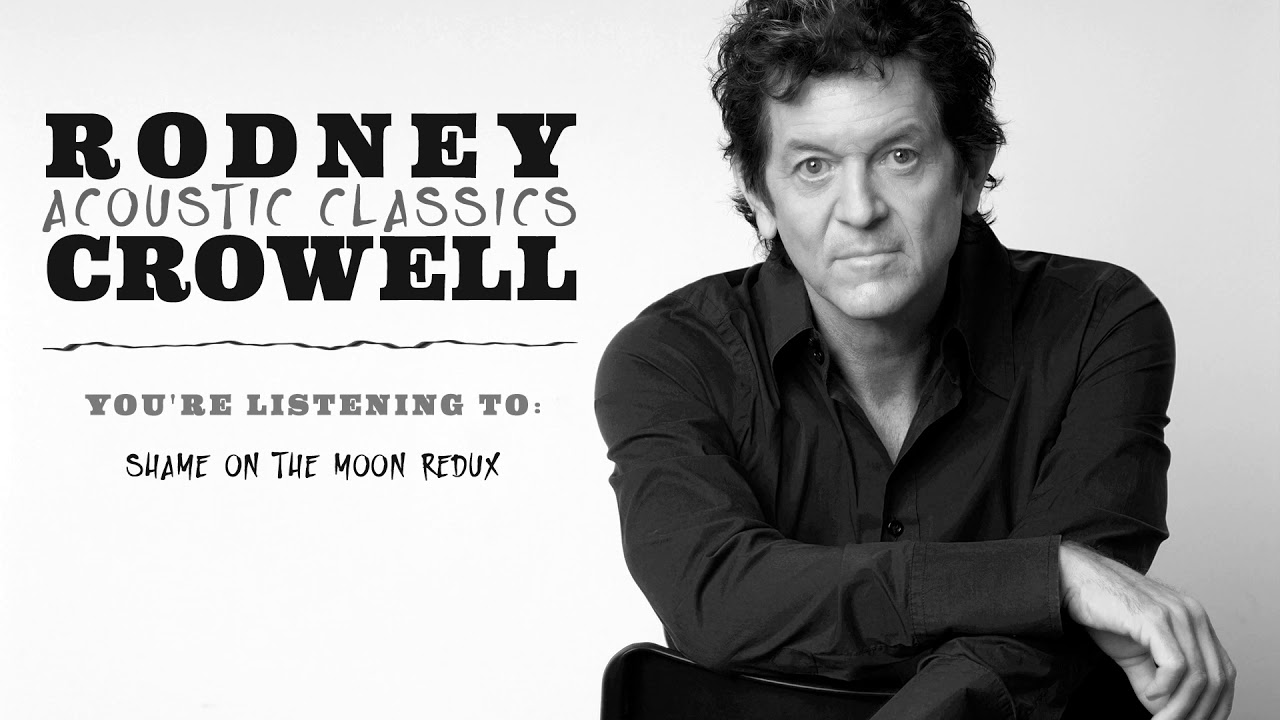 Rodney Crowell Shame On The Moon Redux Acoustic Classics Youtube