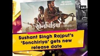 Sushant Singh Rajput's 'Sonchiriya' gets new release date