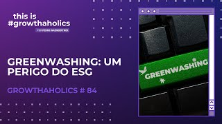 Greenwashing: um perigo do ESG   Growthaholics #84