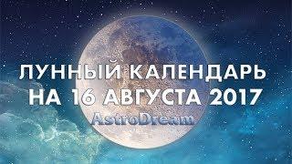 ЛУННЫЙ КАЛЕНДАРЬ НА 16 АВГУСТА 2017 -  Гороскопы AstroDream