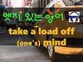 ▶ take a load off (one's) mind ◀ 무슨 뜻?! 실제 원어민 발음은 어떨까? l 귀가 트이는 영어ㅣ소리영어ㅣ영어 귀뚫기ㅣ미드 자막없이 보기