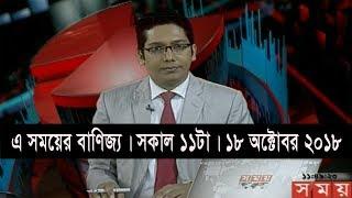এ সময়ের বাণিজ্য | সকাল ১১টা | ১৮ অক্টোবর ২০১৮ | Somoy tv bulletin 11am | Latest Bangladesh News