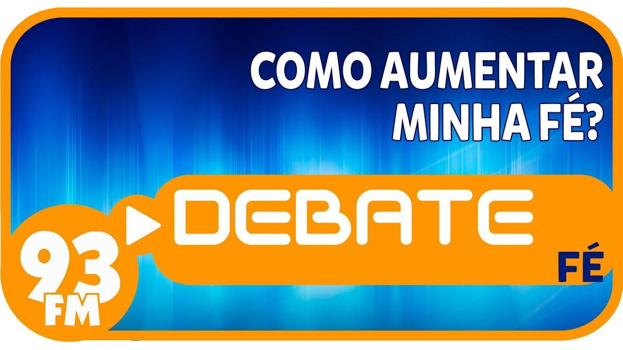 Fé - Como aumentar minha fé? - Debate 93 - 04/12/2018
