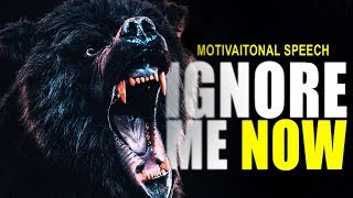 IGNORE ME NOW! - Best Motivational Video Speeches Compilation - Listen Every Day