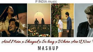 Asal Mein x Shayad x So Long x Where Are U Now ?    P INDIA music    Mashup