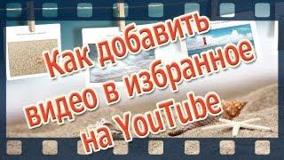 Канал YouTube. Как добавить видео в избранное на канал YouTube