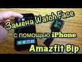 Amazfit Bip. AmazTools. Замена Циферблата с iPhone!