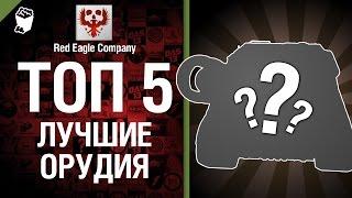 ТОП 5 Лучших Орудий - Выпуск №7 - от Red Eagle Company [World of Tanks]