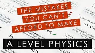 Mistakes you can't afford to make this year in your A Level Physics exams