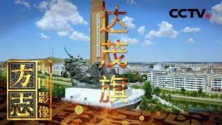 《中国影像方志》 第323集 内蒙古达尔罕茂明安联合旗篇| CCTV科教