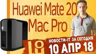 Новости IT. Honor 10, Mac Pro 2019, Huawei Mate 20