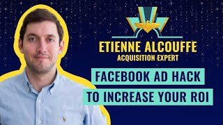 """Facebook Ad Hack to increase your ROI"" by Etienne Alcouffe, Acquisition Expert"
