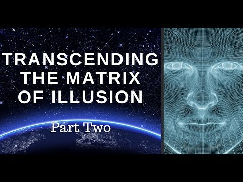 Transcending The Matrix Of Illusion - Part 2