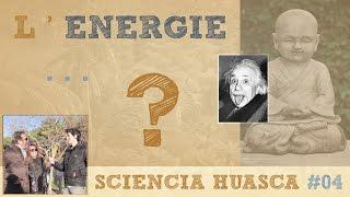 Est ce que TOUT n'est qu'ENERGIE ? - Sciencia Huasca #04