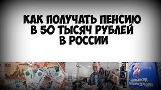 Как получать пенсию в 50 тысяч рублей в России