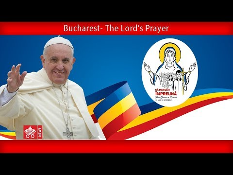 Pope Francis – Bucharest - The Lord's Prayer 2019-05-31