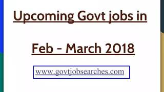 GovtJobSearches: Upcoming govt jobs Feb - March 2018