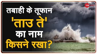 ताउ ते तूफान से हो रही तबाही, जानें किस देश ने रखा इसका ये नाम? | Cyclone Tauktae | Gujarat | Kerala