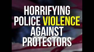 Horrifying Police Violence Against Protesters