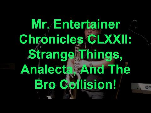 Mr. Entertainer Chronicles CLXXII: Strange Things, Analecta, And The Bro Collision!