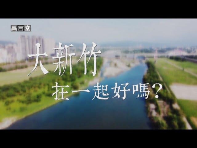 【民視異言堂】大新竹,在一起好嗎?