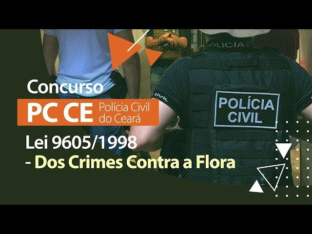 Concurso PC CE - Lei 9605/1998 - Dos Crimes Contra a Flora