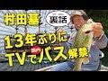 村田基13年振りに国内でバス釣りTVロケ解禁の裏側