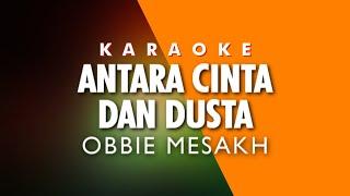 OBBIE MESAKH - ANTARA CINTA DAN DUSTA (Karaoke)
