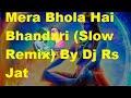 Mera Bhola Hai Bhandari (Slow Remix) By Dj Rs Jat-7891118264