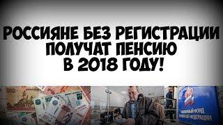 Россияне без регистрации получат пенсию в 2018 году!