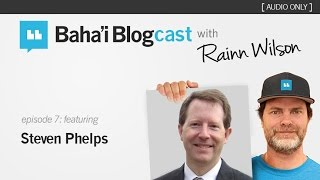 Baha'i Blogcast with Rainn Wilson - Episode 7: Steven Phelps